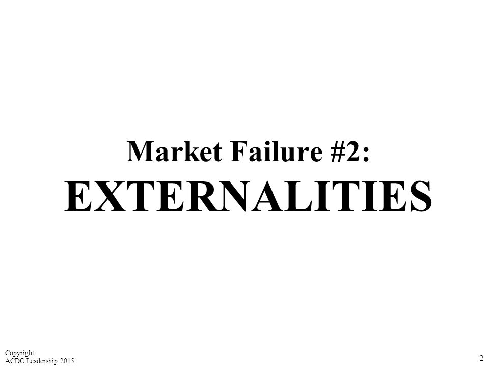 Market Failure #2: EXTERNALITIES 2 Copyright ACDC Leadership 2015