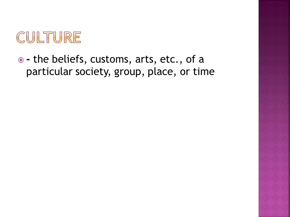  - the beliefs, customs, arts, etc., of a particular society, group, place, or time