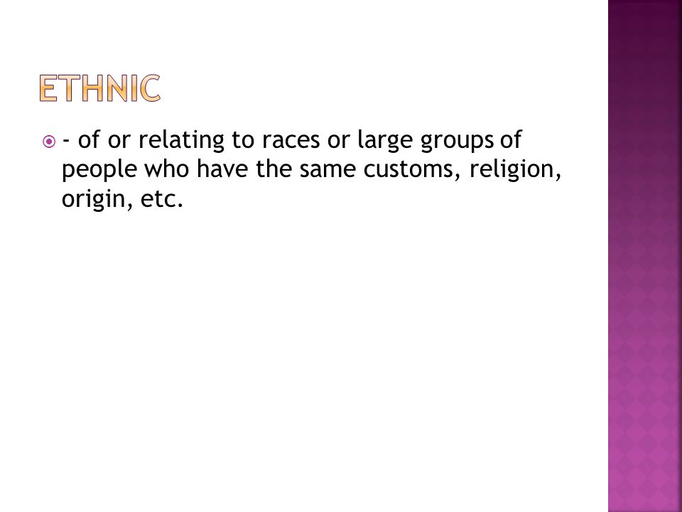  - of or relating to races or large groups of people who have the same customs, religion, origin, etc.