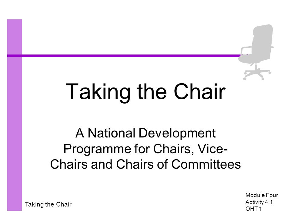 Taking the Chair A National Development Programme for Chairs, Vice- Chairs and Chairs of Committees Module Four Activity 4.1 OHT 1