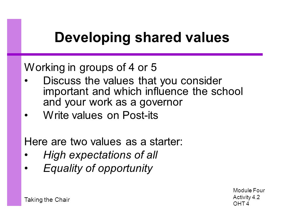 Taking the Chair Developing shared values Working in groups of 4 or 5 Discuss the values that you consider important and which influence the school and your work as a governor Write values on Post-its Here are two values as a starter: High expectations of all Equality of opportunity Module Four Activity 4.2 OHT 4