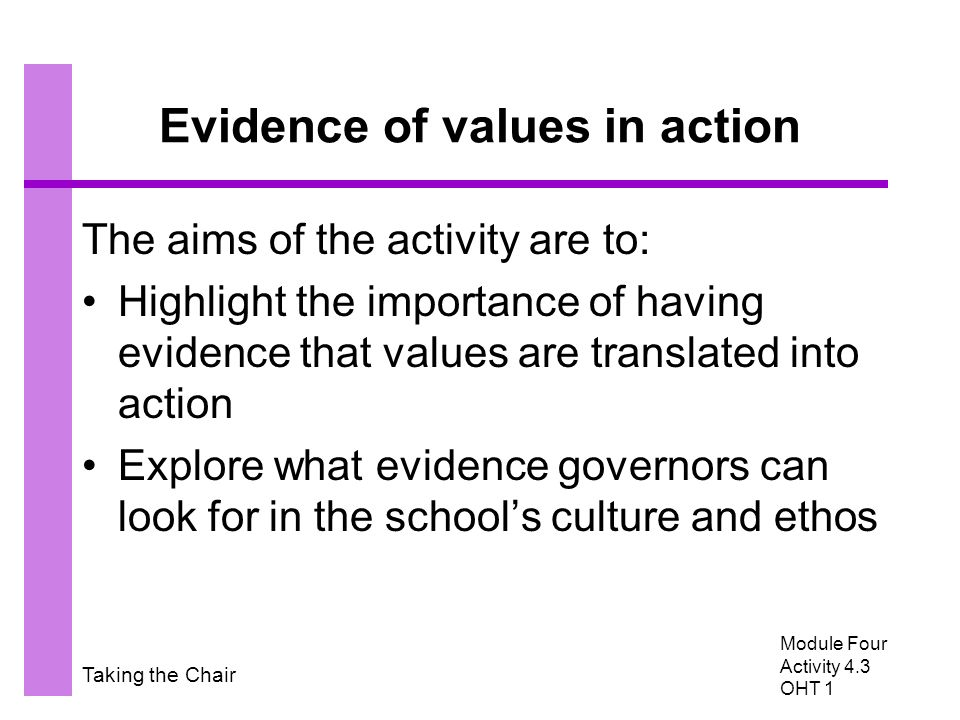 Taking the Chair Evidence of values in action The aims of the activity are to: Highlight the importance of having evidence that values are translated into action Explore what evidence governors can look for in the school's culture and ethos Module Four Activity 4.3 OHT 1