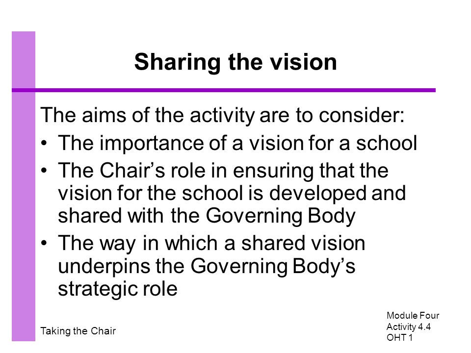 Taking the Chair Sharing the vision The aims of the activity are to consider: The importance of a vision for a school The Chair's role in ensuring tha
