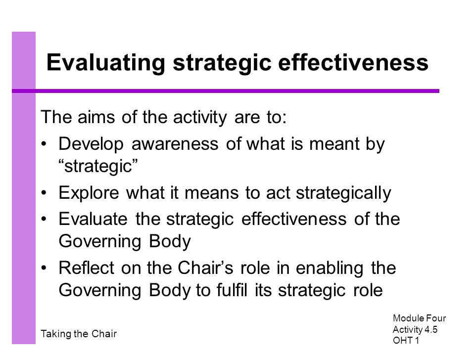 Taking the Chair Evaluating strategic effectiveness The aims of the activity are to: Develop awareness of what is meant by strategic Explore what it means to act strategically Evaluate the strategic effectiveness of the Governing Body Reflect on the Chair's role in enabling the Governing Body to fulfil its strategic role Module Four Activity 4.5 OHT 1