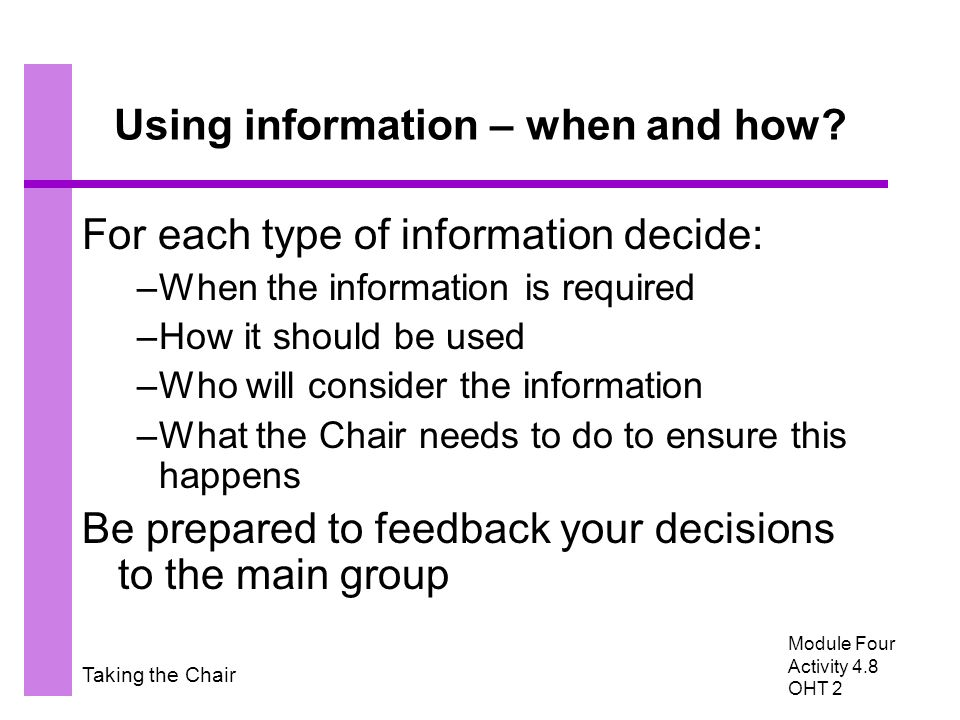 Taking the Chair Using information – when and how? For each type of information decide: –When the information is required –How it should be used –Who