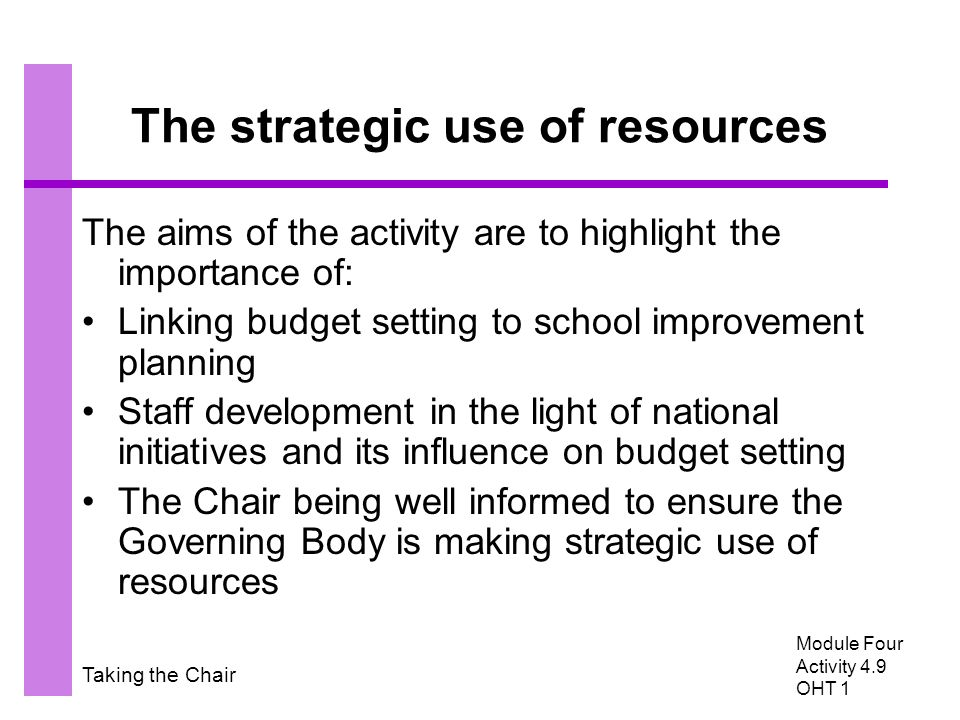Taking the Chair The strategic use of resources The aims of the activity are to highlight the importance of: Linking budget setting to school improvement planning Staff development in the light of national initiatives and its influence on budget setting The Chair being well informed to ensure the Governing Body is making strategic use of resources Module Four Activity 4.9 OHT 1