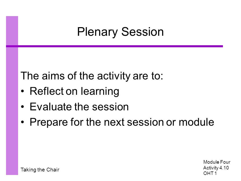 Taking the Chair Plenary Session The aims of the activity are to: Reflect on learning Evaluate the session Prepare for the next session or module Module Four Activity 4.10 OHT 1