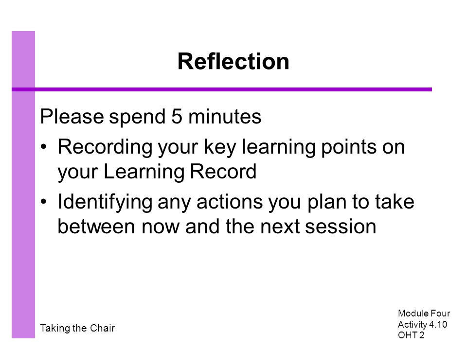 Taking the Chair Reflection Please spend 5 minutes Recording your key learning points on your Learning Record Identifying any actions you plan to take