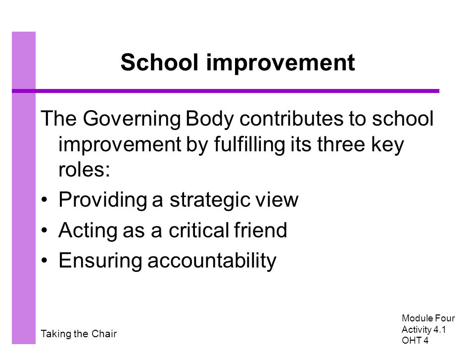 Taking the Chair School improvement The Governing Body contributes to school improvement by fulfilling its three key roles: Providing a strategic view Acting as a critical friend Ensuring accountability Module Four Activity 4.1 OHT 4