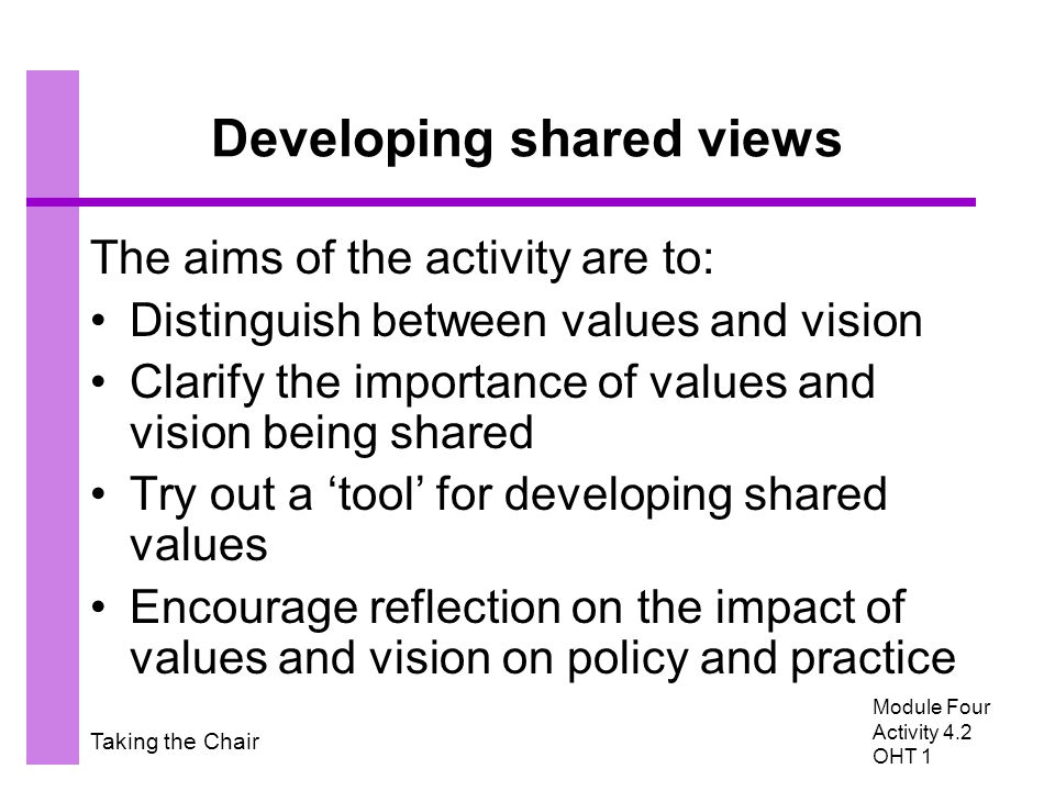 Taking the Chair Developing shared views The aims of the activity are to: Distinguish between values and vision Clarify the importance of values and vision being shared Try out a 'tool' for developing shared values Encourage reflection on the impact of values and vision on policy and practice Module Four Activity 4.2 OHT 1