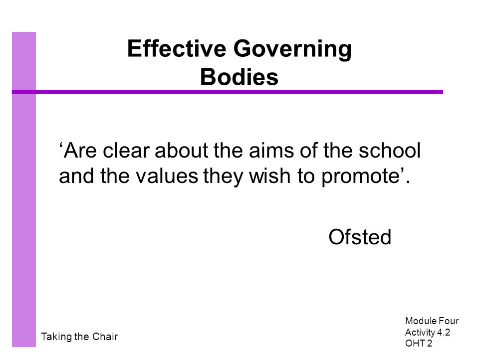 Taking the Chair Effective Governing Bodies 'Are clear about the aims of the school and the values they wish to promote'.