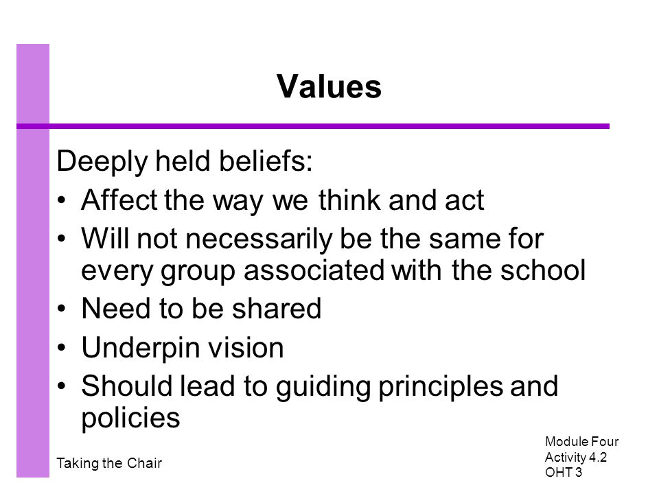 Taking the Chair Values Deeply held beliefs: Affect the way we think and act Will not necessarily be the same for every group associated with the scho