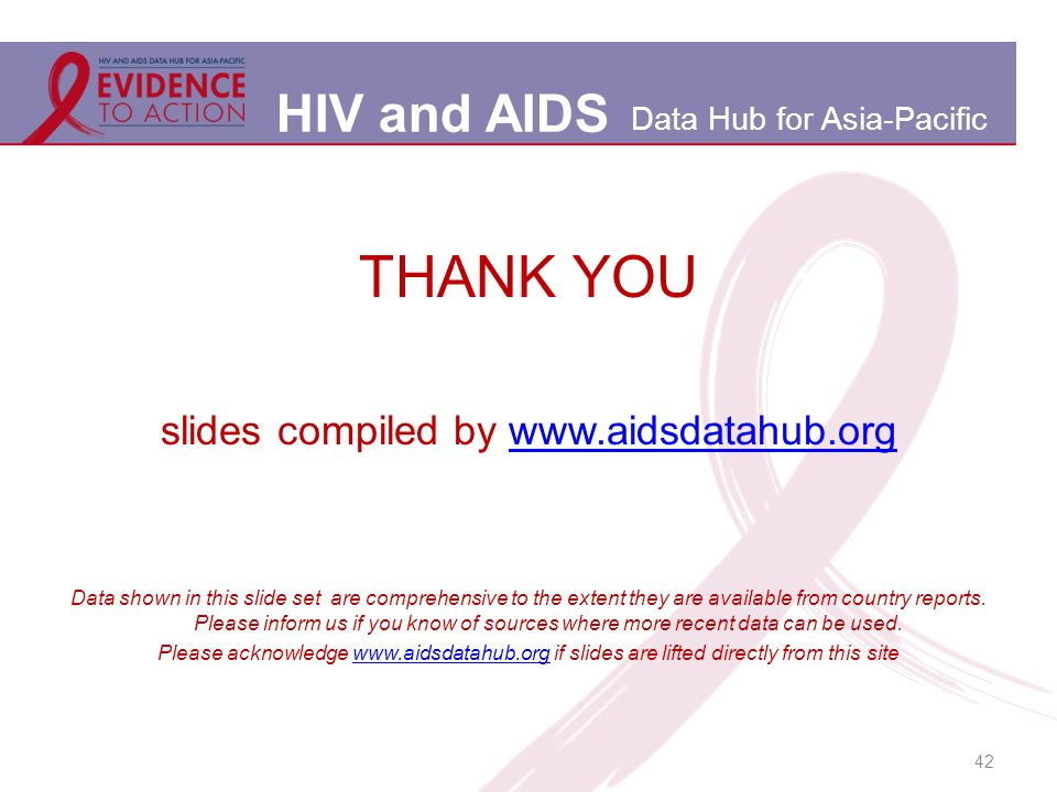 HIV and AIDS Data Hub for Asia-Pacific 42 THANK YOU slides compiled by www.aidsdatahub.orgwww.aidsdatahub.org Data shown in this slide set are comprehensive to the extent they are available from country reports.