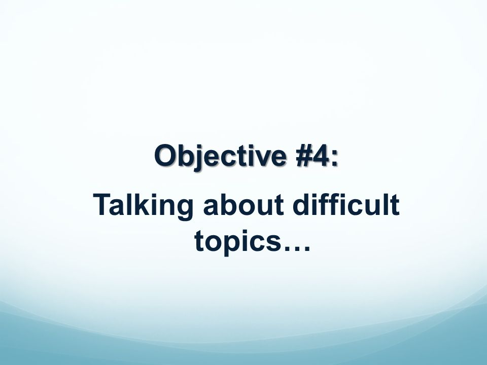 Objective #4: Talking about difficult topics…