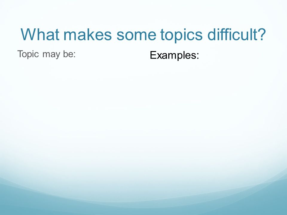What makes some topics difficult? Topic may be: Examples: