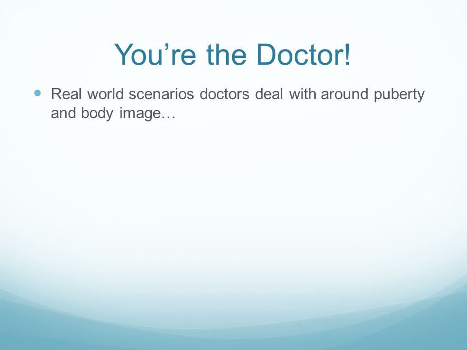 You're the Doctor! Real world scenarios doctors deal with around puberty and body image…