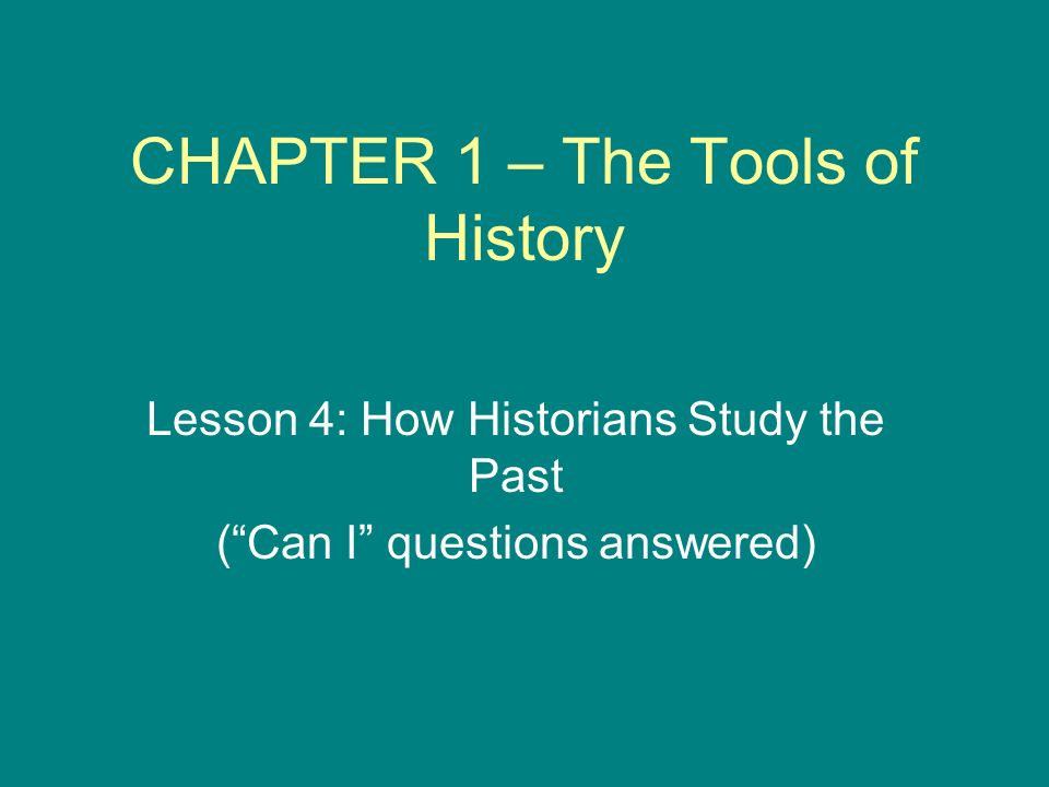 CHAPTER 1 – The Tools of History Lesson 4: How Historians Study the Past ( Can I questions answered)