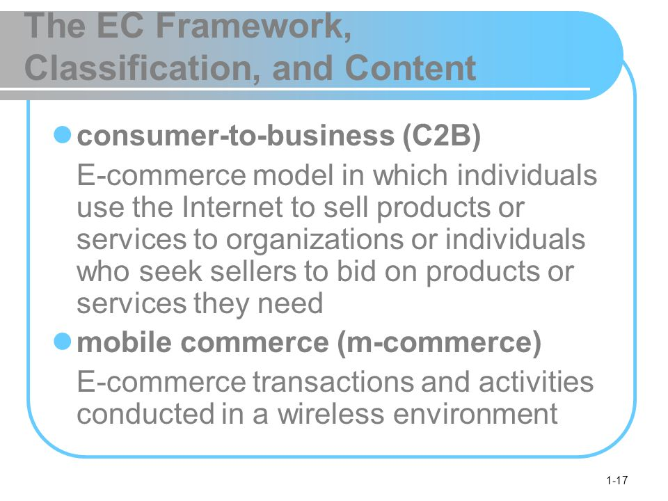 1-17 The EC Framework, Classification, and Content consumer-to-business (C2B) E-commerce model in which individuals use the Internet to sell products or services to organizations or individuals who seek sellers to bid on products or services they need mobile commerce (m-commerce) E-commerce transactions and activities conducted in a wireless environment