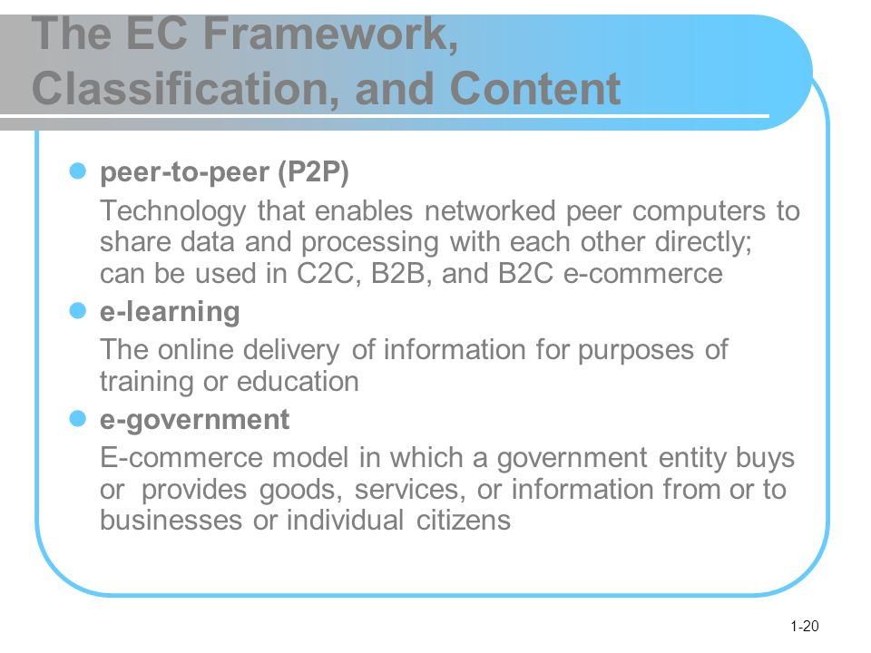 1-20 The EC Framework, Classification, and Content peer-to-peer (P2P) Technology that enables networked peer computers to share data and processing with each other directly; can be used in C2C, B2B, and B2C e-commerce e-learning The online delivery of information for purposes of training or education e-government E-commerce model in which a government entity buys or provides goods, services, or information from or to businesses or individual citizens