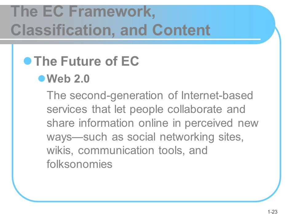 1-23 The EC Framework, Classification, and Content The Future of EC Web 2.0 The second-generation of Internet-based services that let people collaborate and share information online in perceived new ways—such as social networking sites, wikis, communication tools, and folksonomies