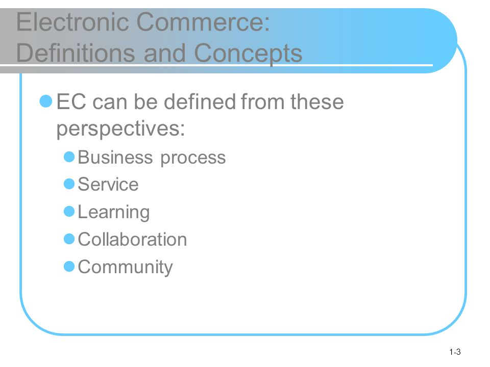 1-3 Electronic Commerce: Definitions and Concepts EC can be defined from these perspectives: Business process Service Learning Collaboration Community