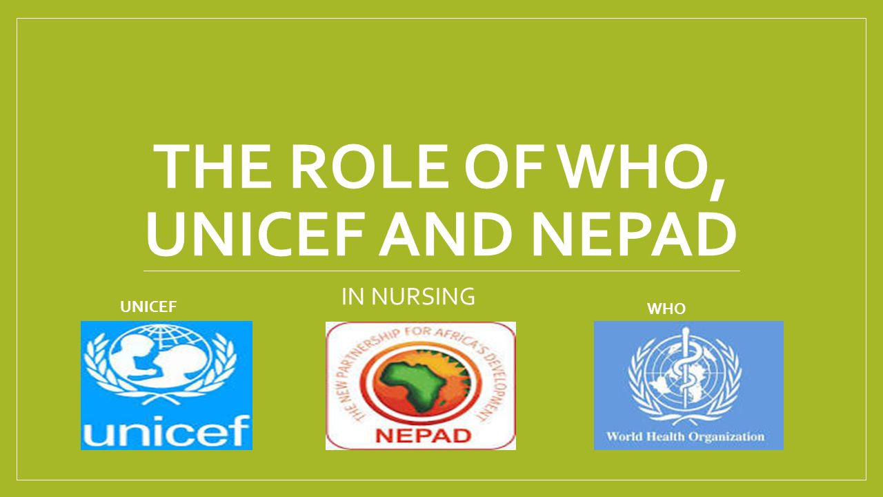 THE ROLE OF WHO, UNICEF AND NEPAD IN NURSING UNICEF WHO