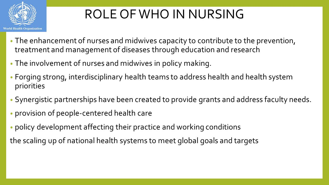 ROLE OF WHO IN NURSING The enhancement of nurses and midwives capacity to contribute to the prevention, treatment and management of diseases through education and research The involvement of nurses and midwives in policy making.