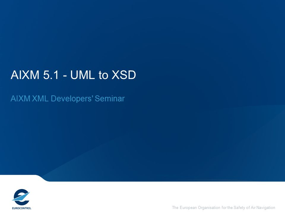 The European Organisation for the Safety of Air Navigation AIXM UML to XSD AIXM XML Developers Seminar