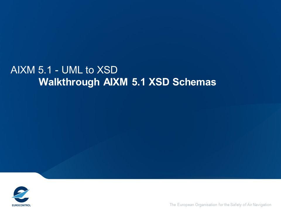 The European Organisation for the Safety of Air Navigation AIXM 5.1 - UML to XSD Walkthrough AIXM 5.1 XSD Schemas