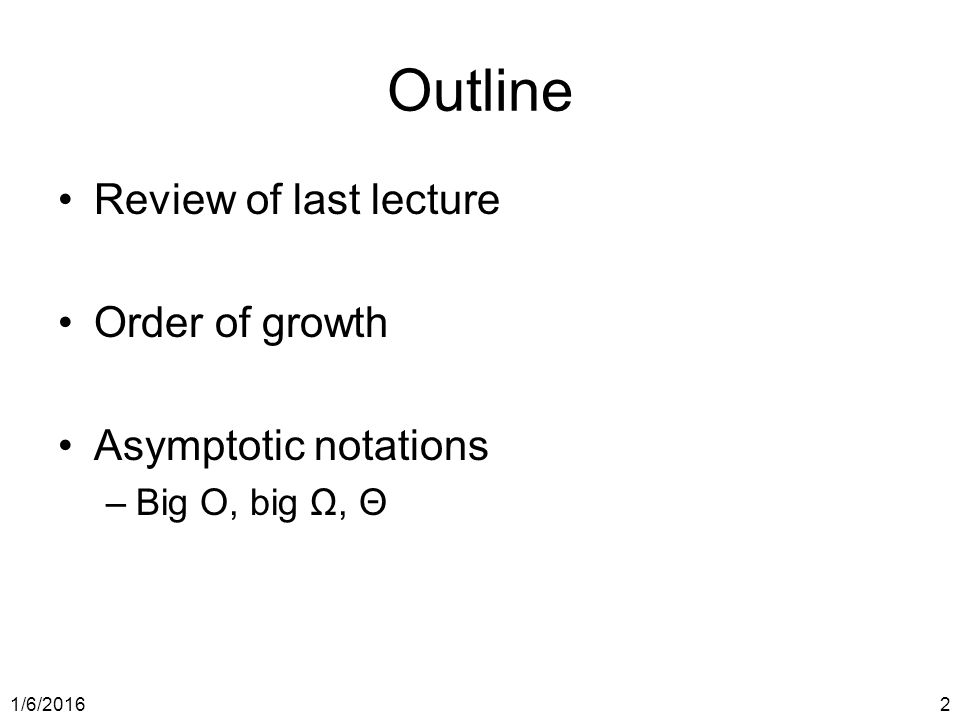 1/6/20162 Outline Review of last lecture Order of growth Asymptotic notations –Big O, big Ω, Θ