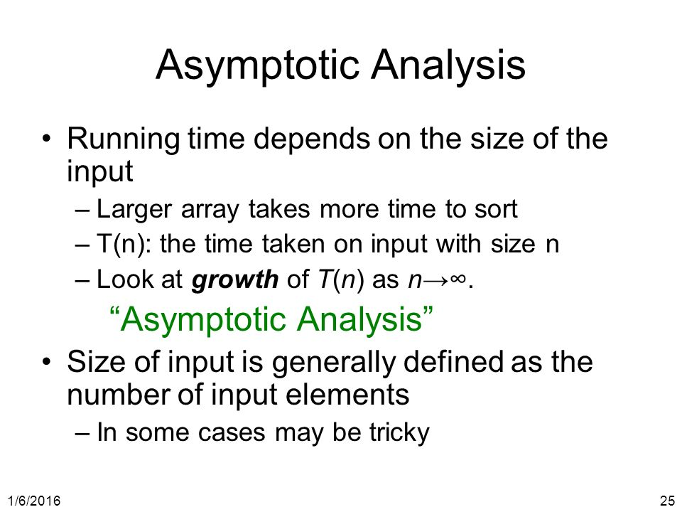 1/6/ Asymptotic Analysis Running time depends on the size of the input –Larger array takes more time to sort –T(n): the time taken on input with size n –Look at growth of T(n) as n→∞.