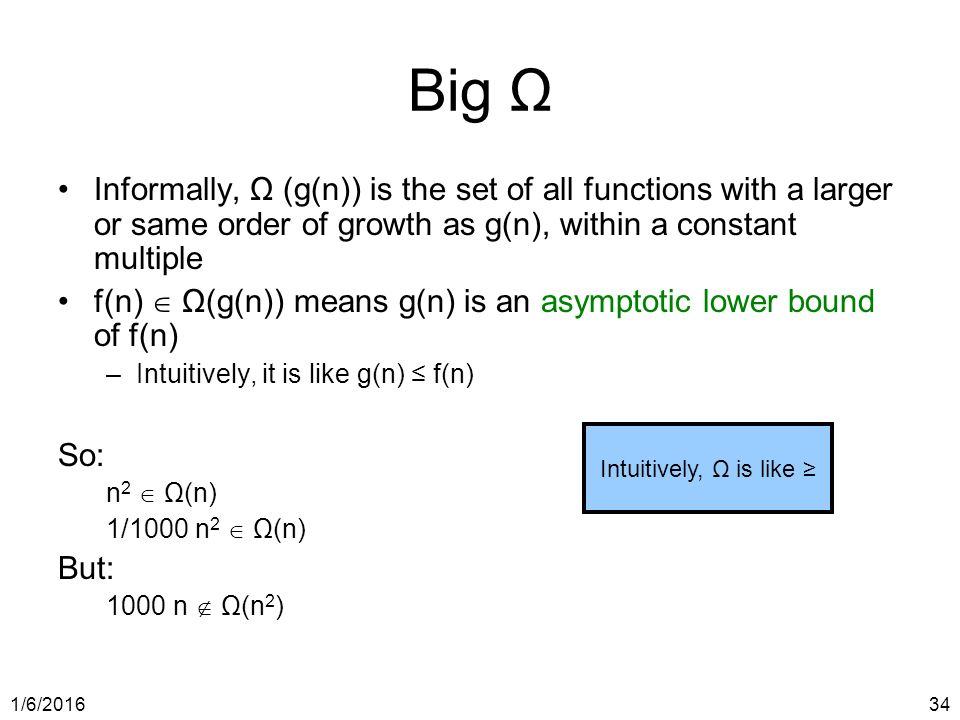 1/6/ Big Ω Informally, Ω (g(n)) is the set of all functions with a larger or same order of growth as g(n), within a constant multiple f(n)  Ω(g(n)) means g(n) is an asymptotic lower bound of f(n) –Intuitively, it is like g(n) ≤ f(n) So: n 2  Ω(n) 1/1000 n 2  Ω(n) But: 1000 n  Ω(n 2 ) Intuitively, Ω is like ≥