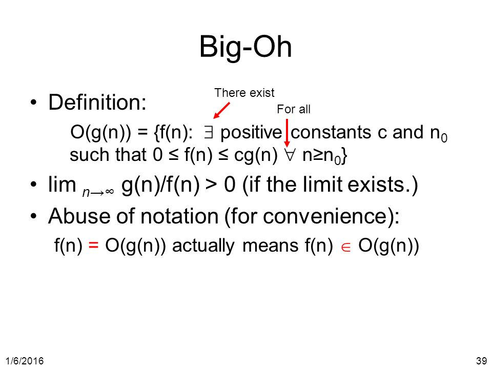1/6/ Big-Oh Definition: O(g(n)) = {f(n):  positive constants c and n 0 such that 0 ≤ f(n) ≤ cg(n)  n≥n 0 } lim n→∞ g(n)/f(n) > 0 (if the limit exists.) Abuse of notation (for convenience): f(n) = O(g(n)) actually means f(n)  O(g(n)) There exist For all