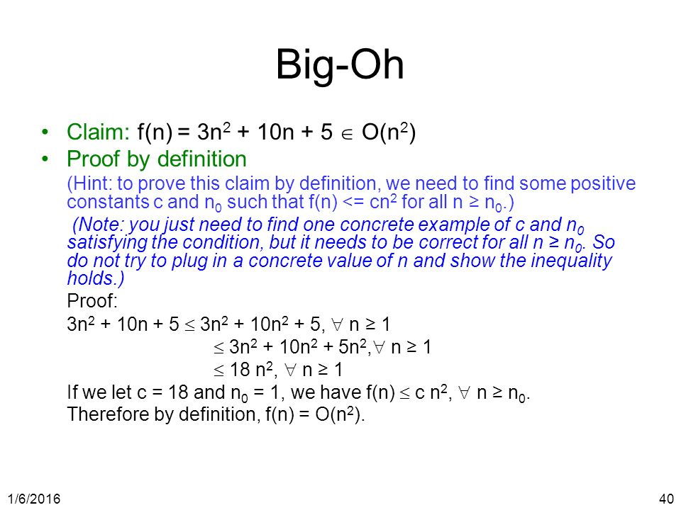 1/6/ Big-Oh Claim: f(n) = 3n n + 5  O(n 2 ) Proof by definition (Hint: to prove this claim by definition, we need to find some positive constants c and n 0 such that f(n) <= cn 2 for all n ≥ n 0.) (Note: you just need to find one concrete example of c and n 0 satisfying the condition, but it needs to be correct for all n ≥ n 0.