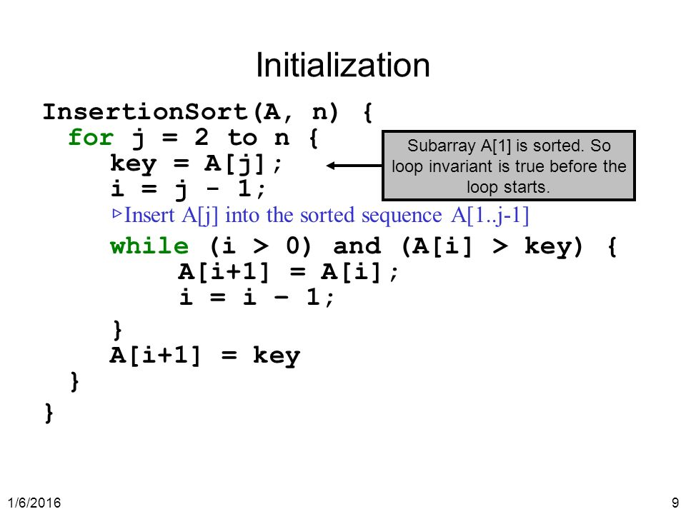 1/6/20169 Initialization InsertionSort(A, n) { for j = 2 to n { key = A[j]; i = j - 1; ▷ Insert A[j] into the sorted sequence A[1..j-1] while (i > 0) and (A[i] > key) { A[i+1] = A[i]; i = i – 1; } A[i+1] = key } } Subarray A[1] is sorted.