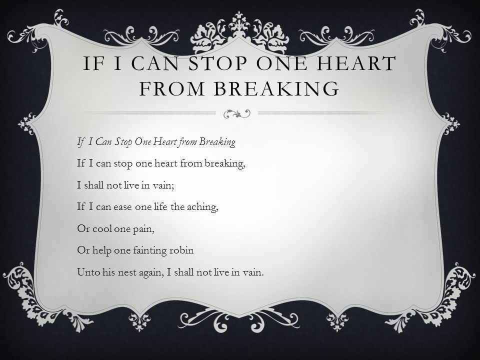 IF I CAN STOP ONE HEART FROM BREAKING If I Can Stop One Heart from Breaking If I can stop one heart from breaking, I shall not live in vain; If I can ease one life the aching, Or cool one pain, Or help one fainting robin Unto his nest again, I shall not live in vain.