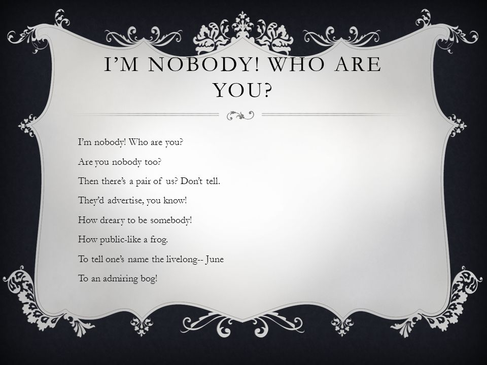 I'M NOBODY. WHO ARE YOU. I'm nobody. Who are you.