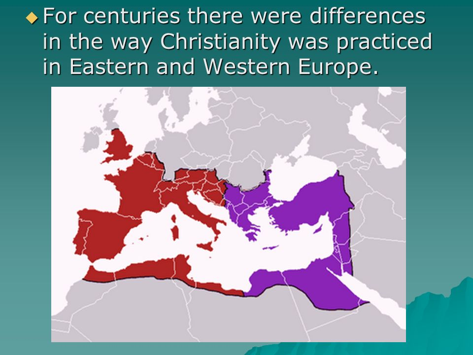  For centuries there were differences in the way Christianity was practiced in Eastern and Western Europe.