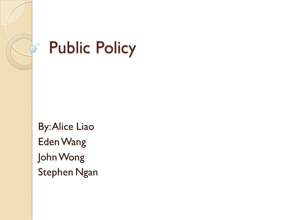 Public Policy By: Alice Liao Eden Wang John Wong Stephen Ngan