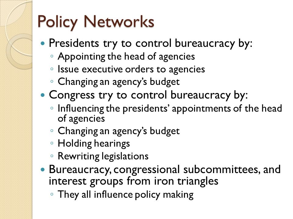 Policy Networks Presidents try to control bureaucracy by: ◦ Appointing the head of agencies ◦ Issue executive orders to agencies ◦ Changing an agency's budget Congress try to control bureaucracy by: ◦ Influencing the presidents' appointments of the head of agencies ◦ Changing an agency's budget ◦ Holding hearings ◦ Rewriting legislations Bureaucracy, congressional subcommittees, and interest groups from iron triangles ◦ They all influence policy making