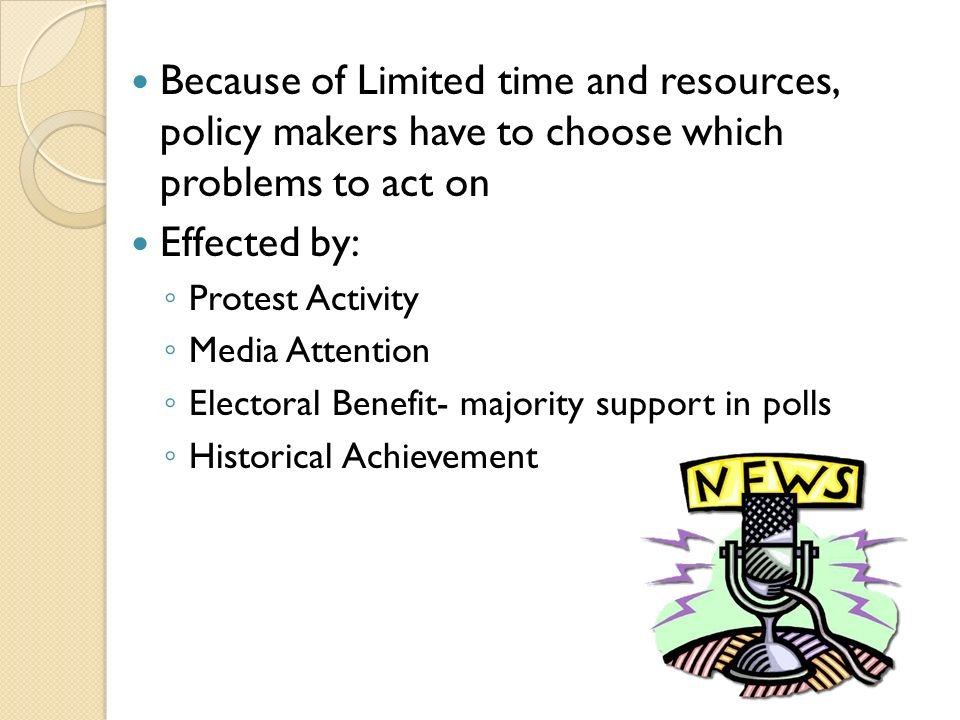 Because of Limited time and resources, policy makers have to choose which problems to act on Effected by: ◦ Protest Activity ◦ Media Attention ◦ Electoral Benefit- majority support in polls ◦ Historical Achievement