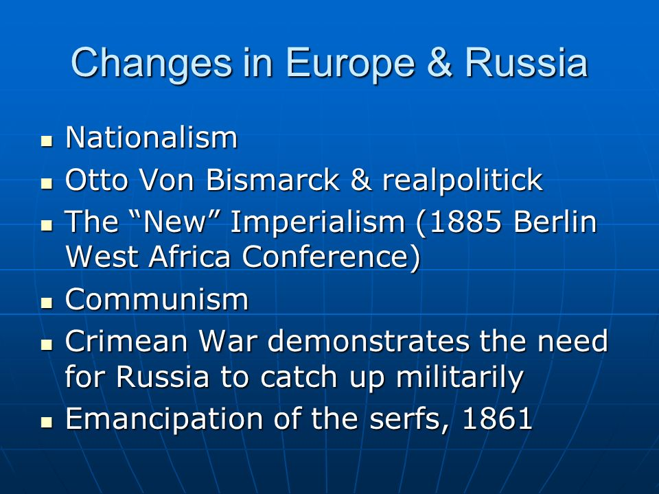 Changes in Europe & Russia Nationalism Nationalism Otto Von Bismarck & realpolitick Otto Von Bismarck & realpolitick The New Imperialism (1885 Berlin West Africa Conference) The New Imperialism (1885 Berlin West Africa Conference) Communism Communism Crimean War demonstrates the need for Russia to catch up militarily Crimean War demonstrates the need for Russia to catch up militarily Emancipation of the serfs, 1861 Emancipation of the serfs, 1861