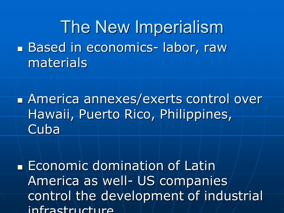 The New Imperialism Based in economics- labor, raw materials Based in economics- labor, raw materials America annexes/exerts control over Hawaii, Puerto Rico, Philippines, Cuba America annexes/exerts control over Hawaii, Puerto Rico, Philippines, Cuba Economic domination of Latin America as well- US companies control the development of industrial infrastructure Economic domination of Latin America as well- US companies control the development of industrial infrastructure