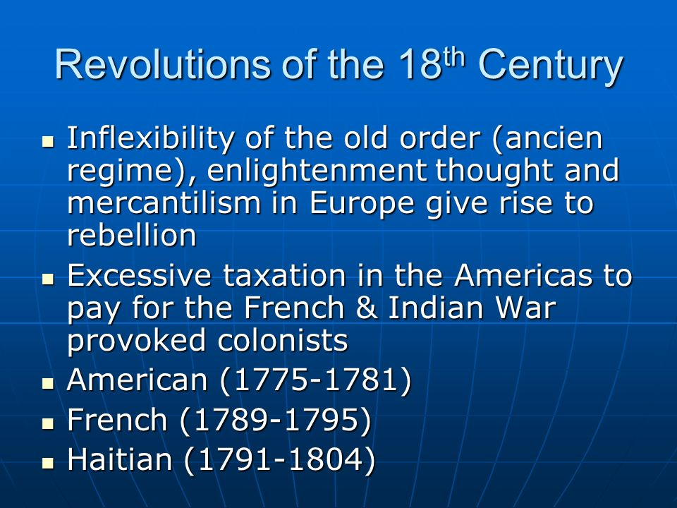 Revolutions of the 18 th Century Inflexibility of the old order (ancien regime), enlightenment thought and mercantilism in Europe give rise to rebellion Inflexibility of the old order (ancien regime), enlightenment thought and mercantilism in Europe give rise to rebellion Excessive taxation in the Americas to pay for the French & Indian War provoked colonists Excessive taxation in the Americas to pay for the French & Indian War provoked colonists American (1775-1781) American (1775-1781) French (1789-1795) French (1789-1795) Haitian (1791-1804) Haitian (1791-1804)