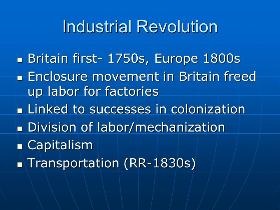 Industrial Revolution Britain first- 1750s, Europe 1800s Britain first- 1750s, Europe 1800s Enclosure movement in Britain freed up labor for factories Enclosure movement in Britain freed up labor for factories Linked to successes in colonization Linked to successes in colonization Division of labor/mechanization Division of labor/mechanization Capitalism Capitalism Transportation (RR-1830s) Transportation (RR-1830s)
