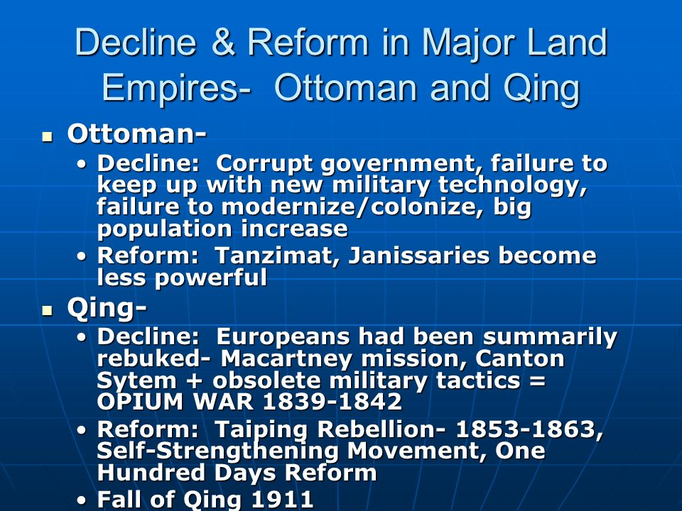 Decline & Reform in Major Land Empires- Ottoman and Qing Ottoman- Ottoman- Decline: Corrupt government, failure to keep up with new military technology, failure to modernize/colonize, big population increaseDecline: Corrupt government, failure to keep up with new military technology, failure to modernize/colonize, big population increase Reform: Tanzimat, Janissaries become less powerfulReform: Tanzimat, Janissaries become less powerful Qing- Qing- Decline: Europeans had been summarily rebuked- Macartney mission, Canton Sytem + obsolete military tactics = OPIUM WAR 1839-1842Decline: Europeans had been summarily rebuked- Macartney mission, Canton Sytem + obsolete military tactics = OPIUM WAR 1839-1842 Reform: Taiping Rebellion- 1853-1863, Self-Strengthening Movement, One Hundred Days ReformReform: Taiping Rebellion- 1853-1863, Self-Strengthening Movement, One Hundred Days Reform Fall of Qing 1911Fall of Qing 1911