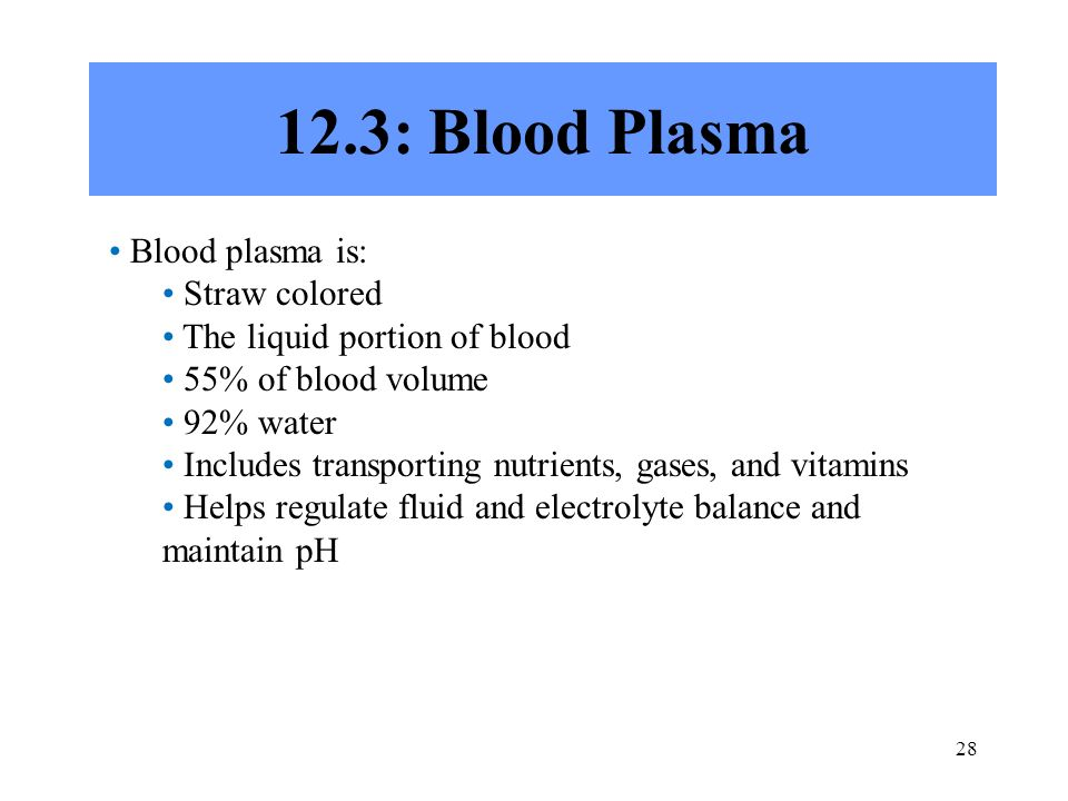 28 12.3: Blood Plasma Blood plasma is: Straw colored The liquid portion of blood 55% of blood volume 92% water Includes transporting nutrients, gases, and vitamins Helps regulate fluid and electrolyte balance and maintain pH