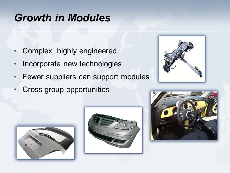 Growth in Modules Complex, highly engineered Incorporate new technologies Fewer suppliers can support modules Cross group opportunities