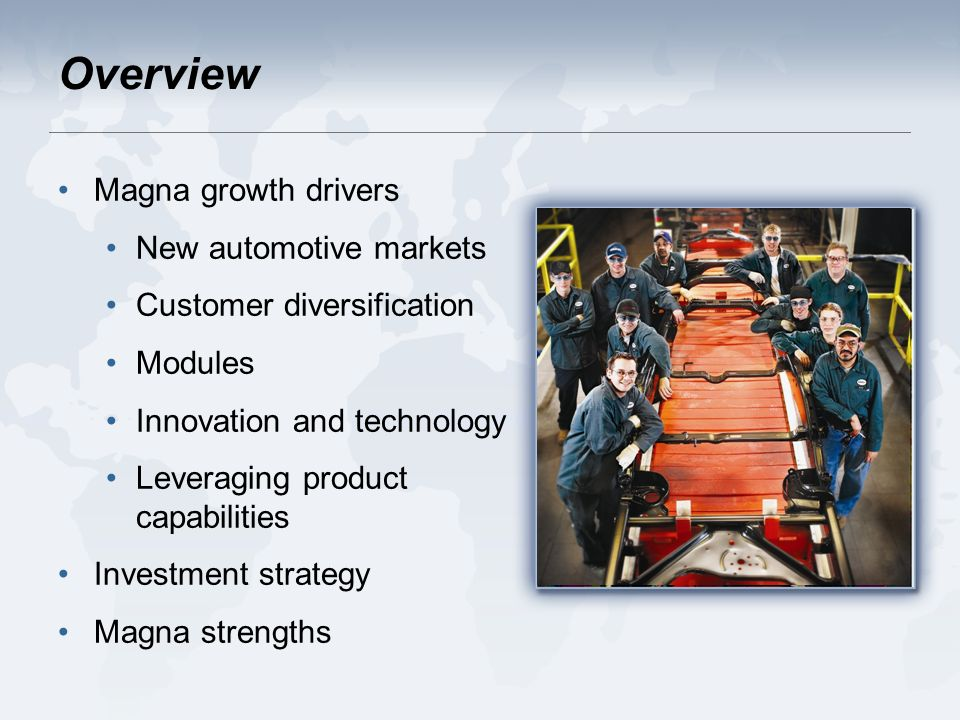 Overview Magna growth drivers New automotive markets Customer diversification Modules Innovation and technology Leveraging product capabilities Investment strategy Magna strengths