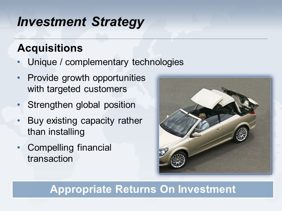 Investment Strategy Unique / complementary technologies Provide growth opportunities with targeted customers Strengthen global position Buy existing capacity rather than installing Compelling financial transaction Appropriate Returns On Investment Acquisitions